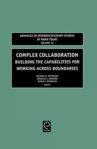 Complex Collaboration: Building the Capabilities for Working Across Boundaries (Advances in Interdisciplinary Studies of Work Teams) (Advances In Interdisciplinary Studies Of Work Teams)