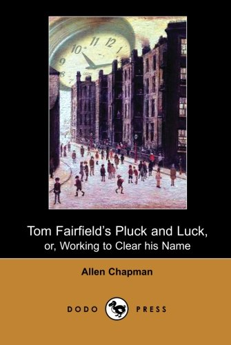 Tom Fairfield's Pluck and Luck, or, Working to Clear his Name (Dodo Press): One Of A Series Of Children's Adventure Stories By Allen Chapman - The ... Books For Young People Published Since 1905. pdf