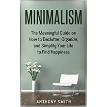 Minimalism: The Meaningful Guide On How To Declutter, Organize, And Simplify Your Life To Find Happiness