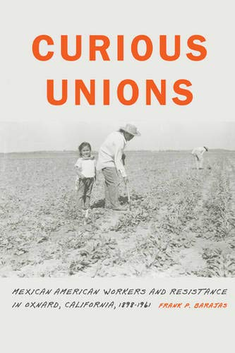Curious Unions: Mexican American Workers and Resistance in Oxnard, California, 1898-1961 (Race and Ethnicity in the American West)
