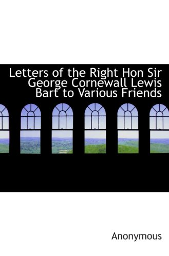 Letters of the Right Hon Sir George Cornewall Lewis Bart to Various Friends