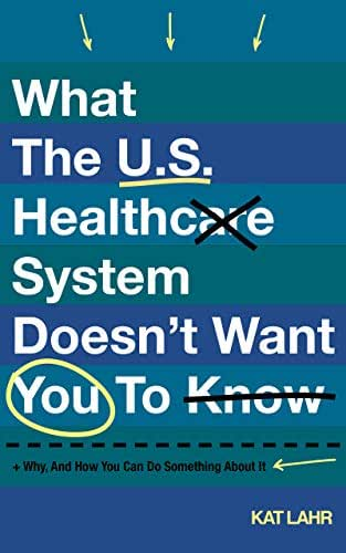 What the U.S. Healthcare System Doesn't Want You to Know, Why, and How You Can Do Something About It (To Err Is Healthcare Book 1)