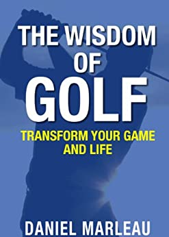 The Wisdom of Golf : Transform Your Game and Life by [Marleau, Daniel]