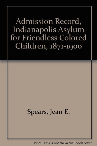 Admission Record, Indianapolis Asylum for Friendless Colored Children, 1871-1900 by Jean E. Spears - Indiana Malls Indianapolis