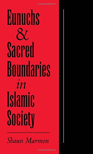 Eunuchs and Sacred Boundaries in Islamic Society (Studies in Middle Eastern History) by Shaun Elizabeth Marmon