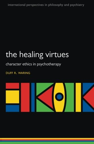 The Healing Virtues: Character Ethics in Psychotherapy (International Perspectives in Philosophy and Psychiatry)