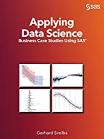 Applying Data Science: Business Case Studies Using SAS