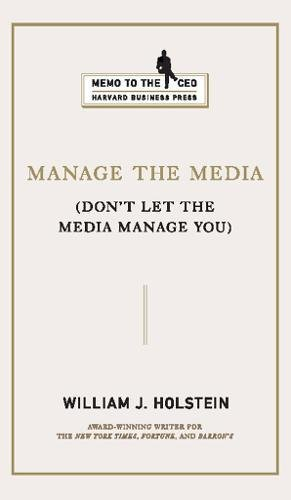 Manage the Media: Don't Let the Media Manage You (Memo to the CEO)