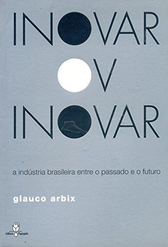 Inovar Ou Inovar. A Indústria Brasileira Entre O Passado E O Futuro