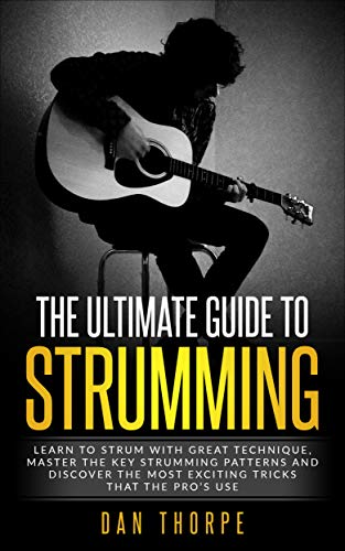 (The Ultimate Guide To Strumming: Learn the 16 most important strumming patterns for guitar, strum with perfect technique, learn the best strumming tricks for acoustic)