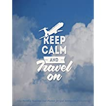 Keep Calm and Travel On 2019 Monthly Academic Year Planner for Goal Setting: July 2018 To December 2019 Weekly and Monthly Large 8.5x11 Organizer with Motivational Quotes