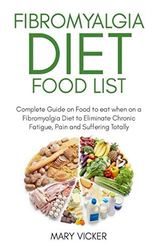 Fibromyalgia Diet Food List: Complete Guide on Food to eat when on a Fibromyalgia Diet to Eliminate Chronic Fatigue, Pain and Suffering Totally by Mary Vicker