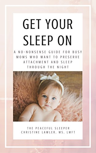 (Get Your Sleep On: A no-nonsense guide for busy moms who want to preserve attachment AND sleep through the night)
