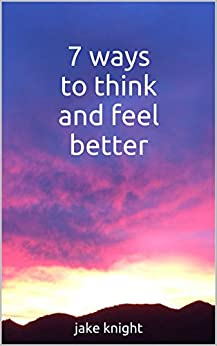 7 ways to think and feel better (LukeyoutheU) by [Knight, Jake]