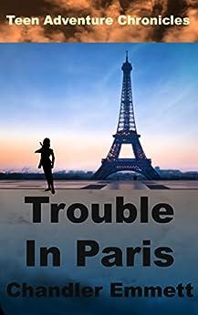 Trouble In Paris (Teen Adventure Chronicles Book 2) by [Emmett, Chandler]