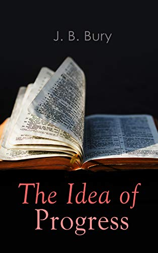 The Idea of Progress: An Inquiry Into Its Origin And Growth por J. B. Bury