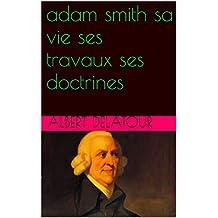 adam smith sa vie ses travaux ses doctrines (French Edition)