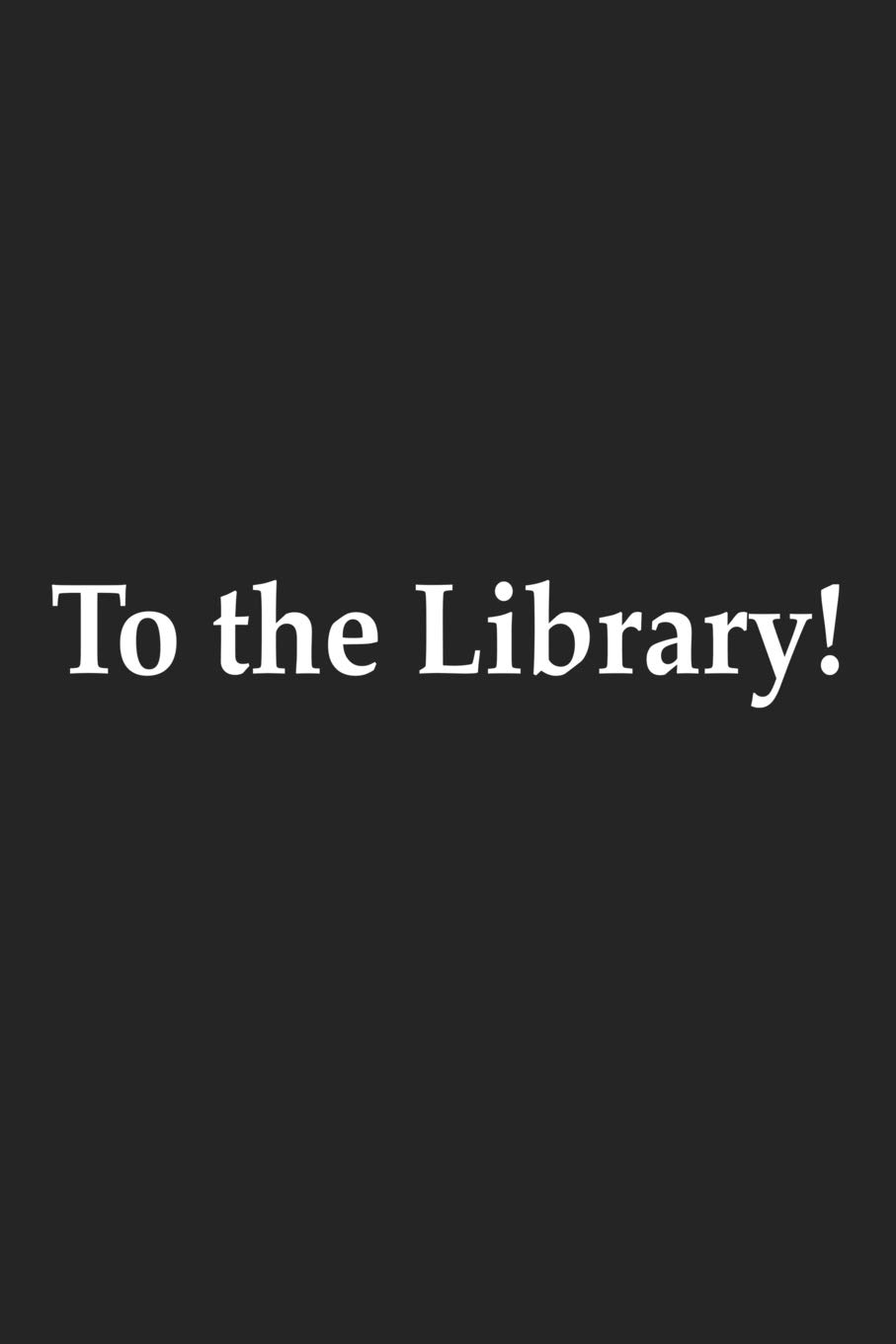 To The Library: A 6×9 Inch Matte Softcover Journal Notebook With 120 Blank Lined Pages And A Funny Book And Library Lovers Cover Slogan