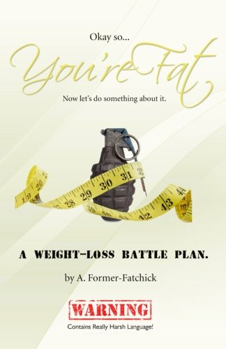 Okay, so... You're Fat... Now let's do something about it: A weight-loss battle plan.