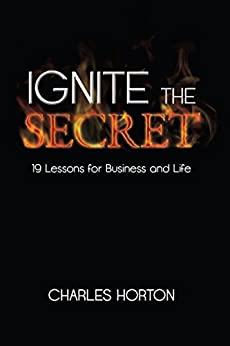 Ignite the Secret: 19 Lessons for Business and Life by [Horton, Charles]