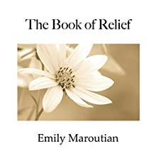 The Book of Relief: Passages and Exercises to Relieve Negative Emotion and Create More Ease in the Body Audiobook by Emily Maroutian Narrated by Courtney Lucien