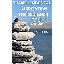 TRANCENDENTAL MEDITATION THE BEGINNER: THE BEGINNER GUIDE OF TRANSCENDENTAL MEDITATION