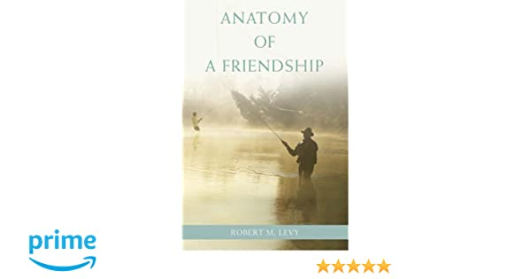 Anatomy Of A Friendship Robert Levy 9780595413980 Amazon Books