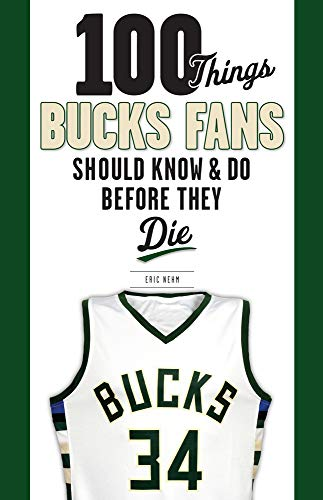 100 Things Bucks Fans Should Know & Do Before They Die (100 Things...Fans Should Know)
