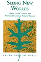 Seeing New Worlds: Henry David Thoreau and Nineteenth-Century Natural Science (Science & Literature)