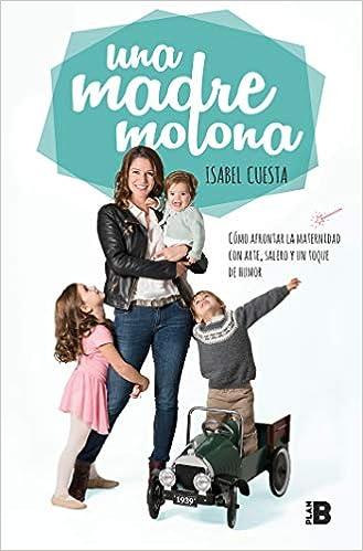 Una Madre Molona: Cómo Afrontar La Maternidad Con Arte, Salero Y Un Toque De Humor por Isabel Cuesta epub