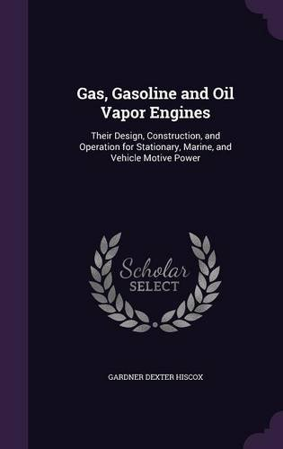 Read Online Gas, Gasoline and Oil Vapor Engines: Their Design, Construction, and Operation for Stationary, Marine, and Vehicle Motive Power PDF