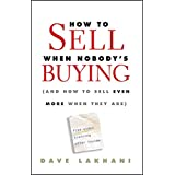 How To Sell When Nobody's Buying: (And How to Sell Even More When They Are)