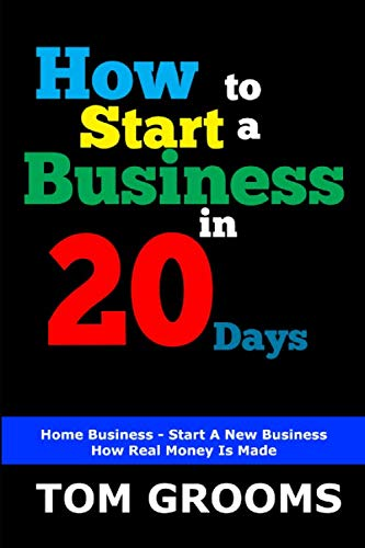 HOW TO START A BUSINESS IN 20 DAYS: Home Business – Start A New Business – How Real Money Is Made