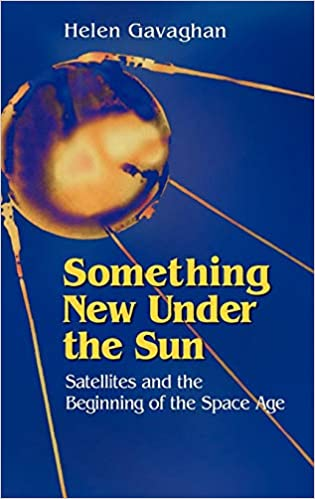 Something New Under the Sun Satellites and the Beginning of the Space Age