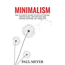Minimalism: The Ultimate Guide to Decluttering, Organizing, Optimizing and Taking Control of Your Life: (Minimalism, Declutter, Less Stress, Life Control, Minimalism for Beginners)