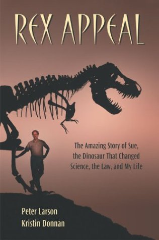 Rex Appeal: The Amazing Story of Sue, the Dinosaur That Changed Science, the Law, and My Life by Peter L. Larson (2004-09-01)