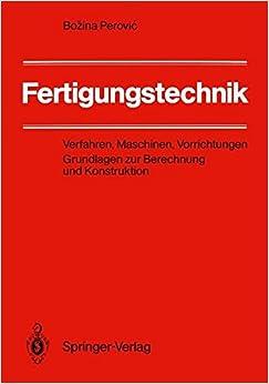 Fertigungstechnik: Verfahren, Maschinen, Vorrichtungen. Grundlagen zur Berechnung und Konstruktion (German Edition)