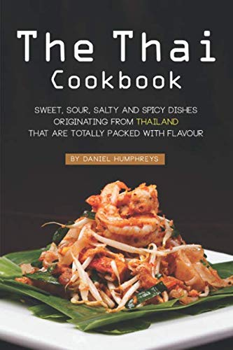 The Thai Cookbook: Sweet, Sour, Salty and Spicy Dishes Originating from Thailand That Are Totally Packed with Flavour (Sweet Salty Sour Hot)