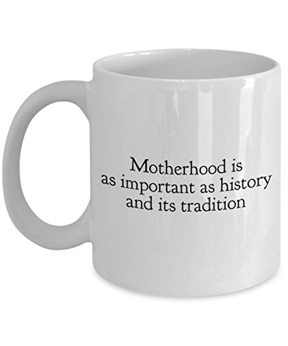 - Motherhood Is As Important As History And Its Tradition, 11Oz Coffee Mug Unique Gift Idea for Him, Her, Mom, Dad - Perfect Birthday Gifts for Men or W