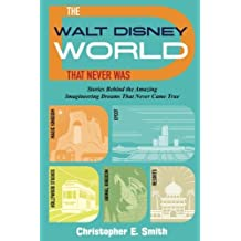 The Walt Disney World That Never Was: Stories Behind the Amazing Imagineering Dreams That Never Came True