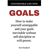 Unstoppable Life Now: Goals: How to make yourself unstoppable and your goals inevitable without self-discipline or will-power.