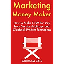 Marketing Money Maker: How to Make $100 Per Day from Service Arbitrage and Clickbank Product Promotions