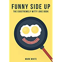 Funny Side Up: The Eggstremely Witty Joke Book