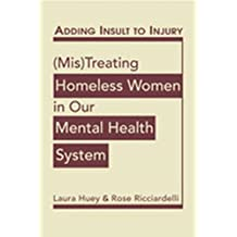 Adding Insult to Injury: Mis Treating Homeless Women in Our Mental Health System