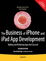 The Business of iPhone and iPad App Development: Making and Marketing Apps that Succeed, 2nd Edition Front Cover
