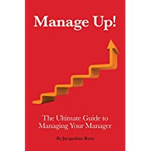 Manage Up!: The Ultimate Guide to Managing Your Manager