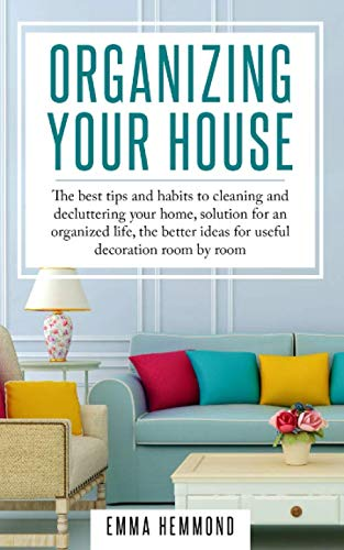 Organizing Your House: The best tips and habits to cleaning and decluttering your home, solution for an organized life, the better ideas for useful decoration room by room (The Perfect Life)