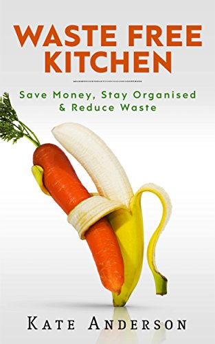 Waste Free Kitchen: Save Money, Stay Organized & Reduce Waste by [Anderson, Kate]