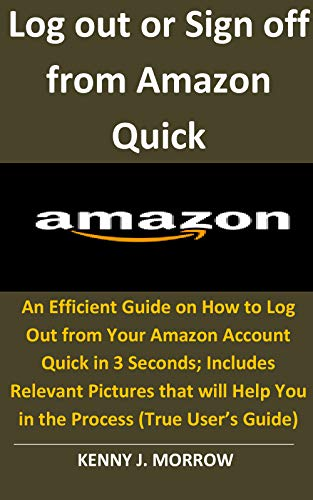 Log out or Sign off from Amazon Quick: An Efficient Guide on How to Log Out from Your Amazon Account Quick in 3 Seconds;Includes Relevant Pictures that ... Help You - Sign Off