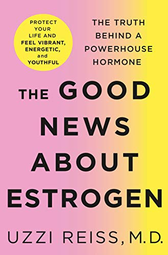 The Good News About Estrogen: The Truth Behind a Powerhouse Hormone